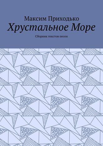 Максим Приходько, Хрустальное Море. Сборник текстов песен