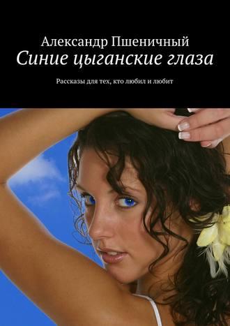 Александр Пшеничный, Синие цыганские глаза. Рассказы для тех, кто любил и любит