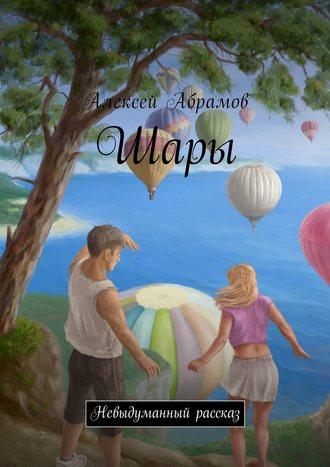 Алексей Абрамов, Шары. Невыдуманный рассказ