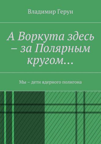 Владимир Герун, АВоркута здесь – заПолярным кругом… Мы – дети ядерного полигона