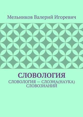 Валерий Мельников, СЛОВОЛОГИЯ. СЛОВОЛОГИЯ– СЛОЭНА(НАУКА) СЛОВОЗНАНИЙ