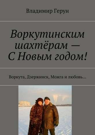 Владимир Герун, Воркутинским шахтёрам– СНовым годом! Воркута, Дзержинск, Можга илюбовь…