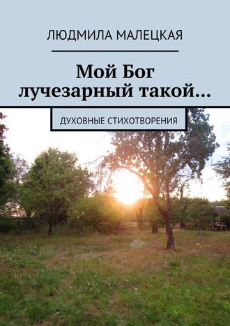 Людмила Малецкая, Мой Бог лучезарный такой… Духовные стихотворения