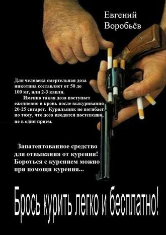 Евгений Воробьев, Брось курить легко и бесплатно! Запатентованное средство для отвыкания от курения! Бороться с курением можно при помощи курения…