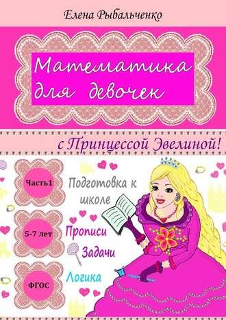 Елена Рыбальченко, Математика для девочек. сПринцессой Эвелиной!