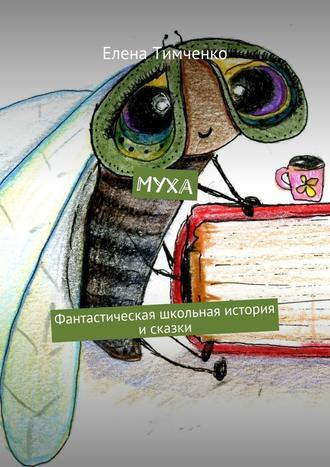 Елена Тимченко, Муха. Фантастическая школьная история и сказки