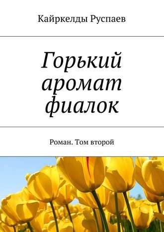 Кайркелды Руспаев, Горький аромат фиалок. Роман. Том второй