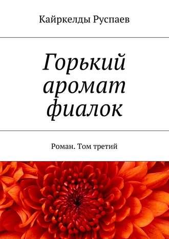 Кайркелды Руспаев, Горький аромат фиалок. Роман. Том третий