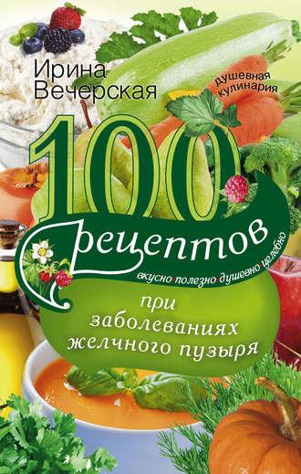 Ирина Вечерская, 100 рецептов при заболеваниях желчного пузыря. Вкусно, полезно, душевно, целебно