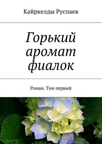 Кайркелды Руспаев, Горький аромат фиалок. Роман. Том первый