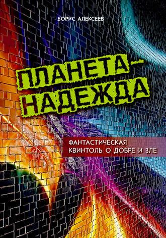 Борис Алексеев, Планета – надежда. Фантастическая квинтоль о добре и зле