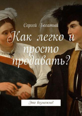 Сергей Богатый, Как легко и просто продавать? Это возможно!