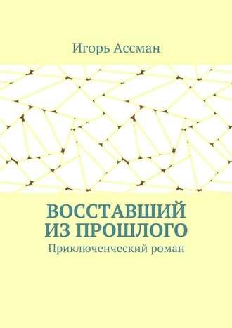 Игорь Ассман, Восставший изпрошлого. Приключенческий роман