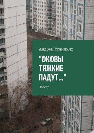 Андрей Углицких, Оковы тяжкие падут. Повесть