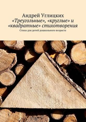 Андрей Углицких, «Треугольные», «круглые» и «квадратные» стихотворения. Стихи для детей дошкольного возраста