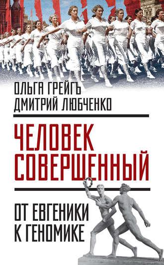 Дмитрий Любченко, Ольга Грейгъ, «Человек совершенный»: от евгеники к геномике (сборник)