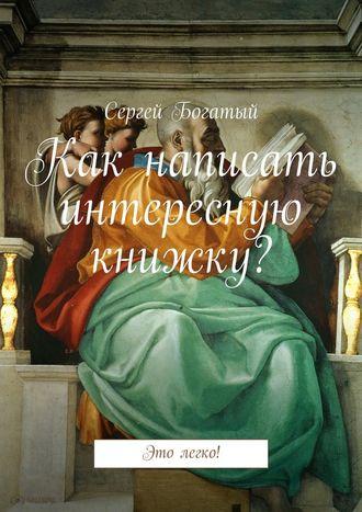 Сергей Богатый, Как написать интересную книжку? Это легко!