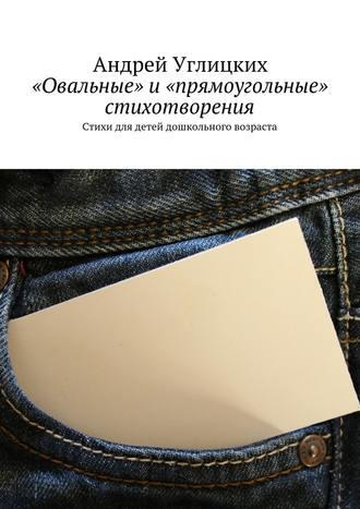 Андрей Углицких, «Овальные» и«прямоугольные» стихотворения. Стихи для детей дошкольного возраста