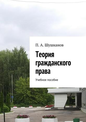 П. Шушканов, Теория гражданского права. Учебное пособие