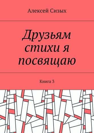 Алексей Сизых, Друзьям стихи я посвящаю. Книга3