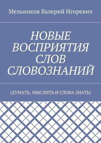 Валерий Мельников, НОВЫЕ ВОСПРИЯТИЯ СЛОВ СЛОВОЗНАНИЙ. (ДУМАТЬ, МЫСЛИТЬ ИСЛОВА ЗНАТЬ)