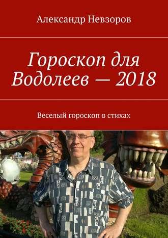 Александр Невзоров, Гороскоп для Водолеев– 2018. Веселый гороскоп встихах