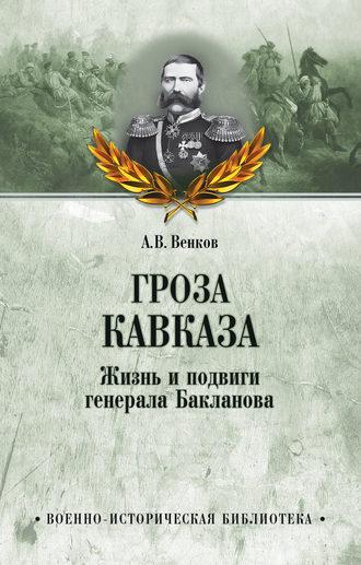 Андрей Венков, Гроза Кавказа. Жизнь и подвиги генерала Бакланова