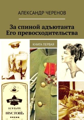 Александр Черенов, За спиной адъютанта Его превосходительства. Книга первая