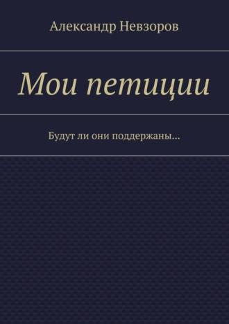 Александр Невзоров, Мои петиции. Будутли они поддержаны…