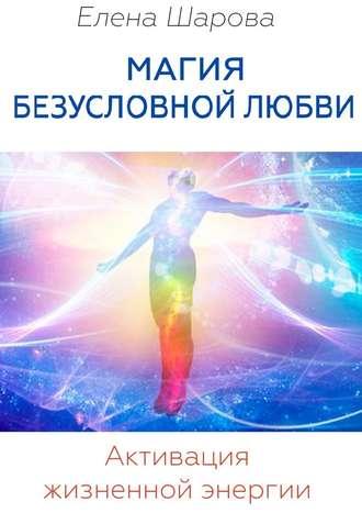 Елена Шарова, Магия безусловной любви. Активация жизненной энергии