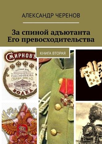 Александр Черенов, За спиной адъютанта Его превосходительства. Книга вторая