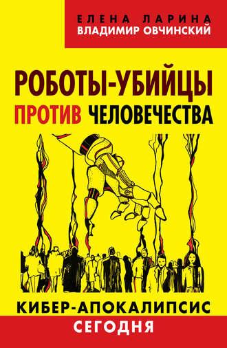 Елена Ларина, Владимир Овчинский, Роботы-убийцы против человечества. Киберапокалипсис сегодня