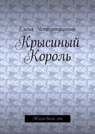 Елена Четвертушкина, Крысиный Король. Жили-былимы