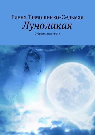 Елена Тимошенко-Седьмая, Луноликая. Современная проза