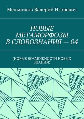 Валерий Мельников, НОВЫЕ МЕТАМОРФОЗЫ ВСЛОВОЗНАНИЯ–04. (НОВЫЕ ВОЗМОЖНОСТИ НОВЫХ ЗНАНИЙ)