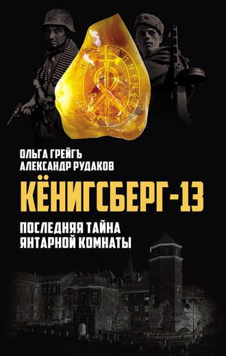 Ольга Грейгъ, Александр Рудаков, Кёнигсберг-13, или Последняя тайна янтарной комнаты