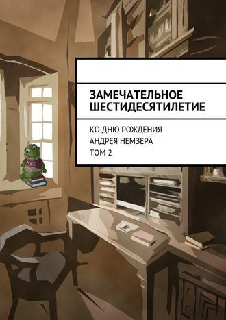 Коллектив авторов, Замечательное шестидесятилетие. Ко дню рождения Андрея Немзера. Том 2
