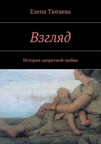 Елена Тюгаева, Взгляд. История запретной любви