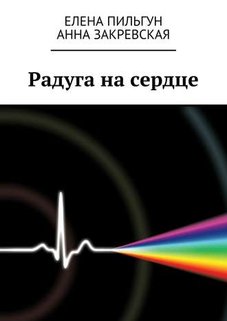 Анна Закревская, Елена Пильгун, Радуга насердце
