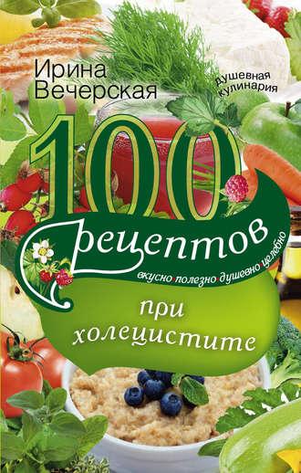 Ирина Вечерская, 100 рецептов при холецистите. Вкусно, полезно, душевно, целебно