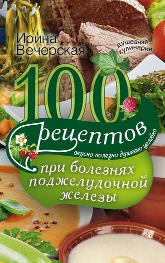 Ирина Вечерская, 100 рецептов при болезнях поджелудочной железы. Вкусно, полезно, душевно, целебно