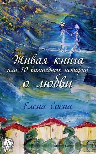 Елена Сосна, Живая книга, или 10 волшебных историй о любви