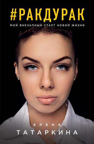 Елена Татаркина, #ракдурак. Мой внезапный старт новой жизни