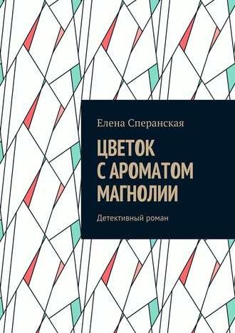 Елена Сперанская, Цветок с ароматом магнолии. Детективный роман