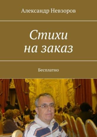 Александр Невзоров, Стихи назаказ. Бесплатно