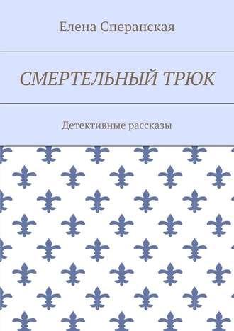 Елена Сперанская, Смертельный трюк. Детективные рассказы