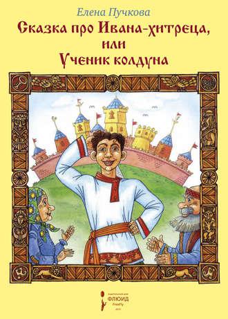 Елена Пучкова, Сказка про Ивана-хитреца, или Ученик колдуна