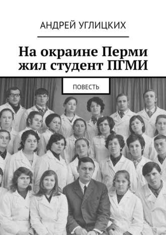 Андрей Углицких, На окраине Перми жил студент ПГМИ. Повесть