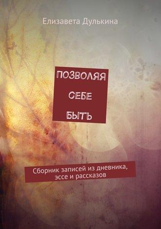 Елизавета Дулькина, Позволяя себе быть. Сборник записей из дневника, эссе ирассказов