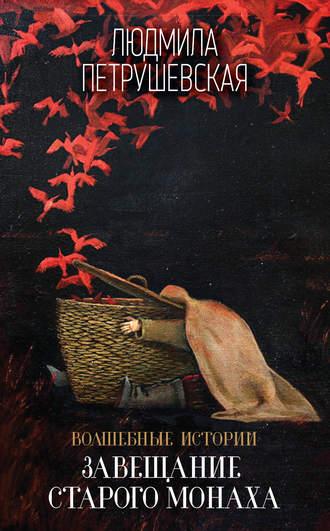 Людмила Петрушевская, Волшебные истории. Завещание старого монаха (сборник)
